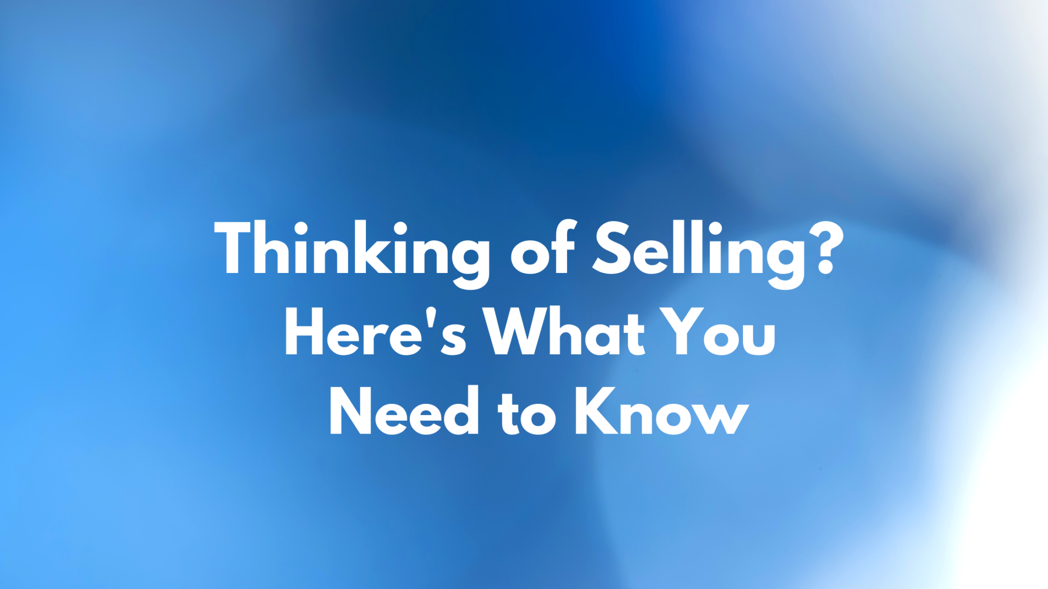 Thinking of Selling? Here's What You Need to Know